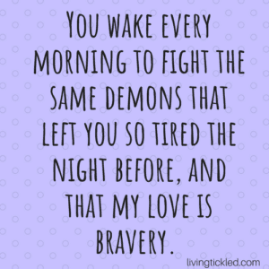 You wake every morning to fight the same demons that left you so tired the night before and that my love is bravery. (1)-min