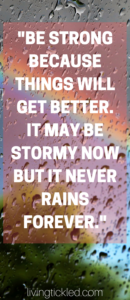 _Be strong because things will get better. It may be stormy now but it never rains forever._ (1)