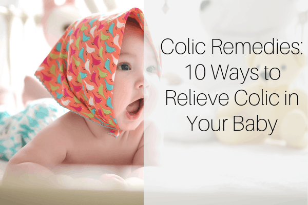 Colic Remedies; 10 Ways to Relieve Colic in Your Baby