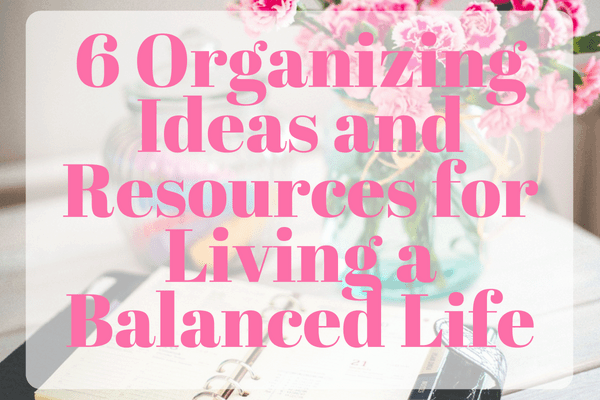 6 Organizing ideas and resources for living a balanced life