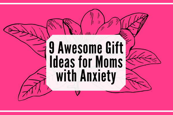 9 Awesome Gift Ideas for Moms with Anxiety-min