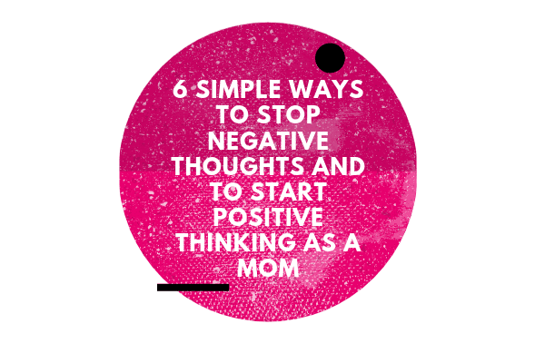 6 Simple Ways to STOP Negative Thoughts and to Start Positive Thinking as a Mom-min