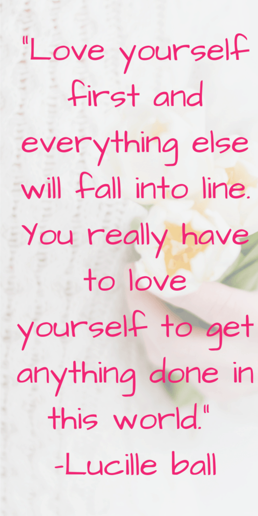 """Love yourself first and everything else will fall into line. You really have to love yourself to get anything done in this world."" –Lucille ball-min"
