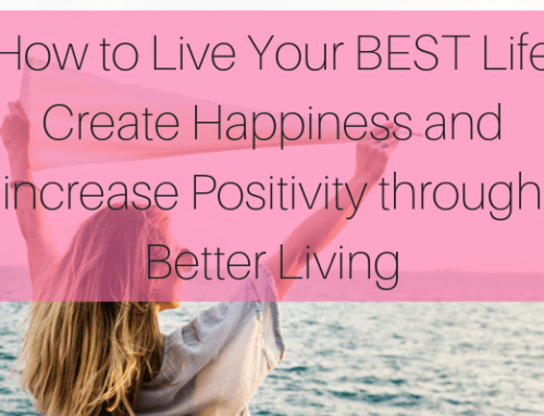 How to Live Your BEST Life: Create Happiness and Increase Positivity through Better Living