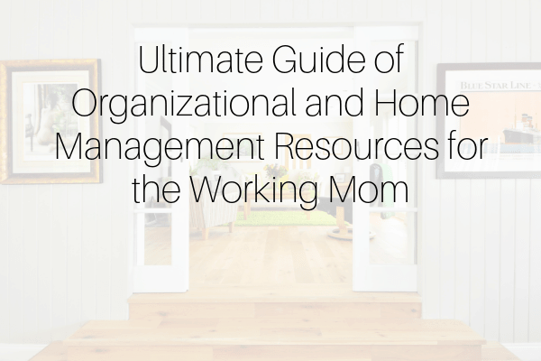 Ultimate Guide of Organizational and Home Management Resources for the Working Mom-min