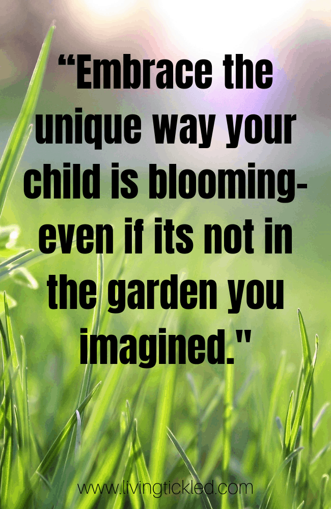 """Embrace the unique way your child is blooming- even if its not in the garden you imagined._"