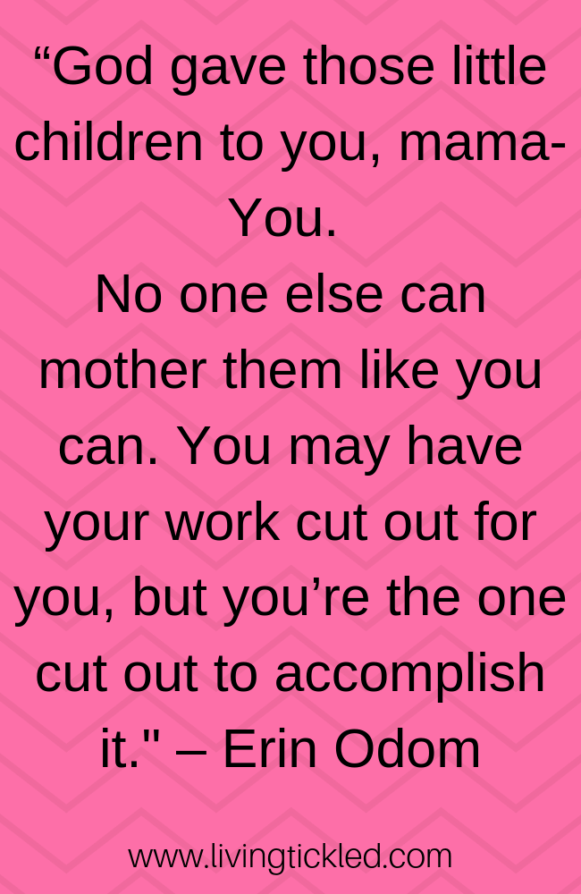 """God gave those little children to you, mama- You. No one else can mother them like you can. You may have your work cut out for you, but you're the one cut out to accomplish it._ – Erin Odom"