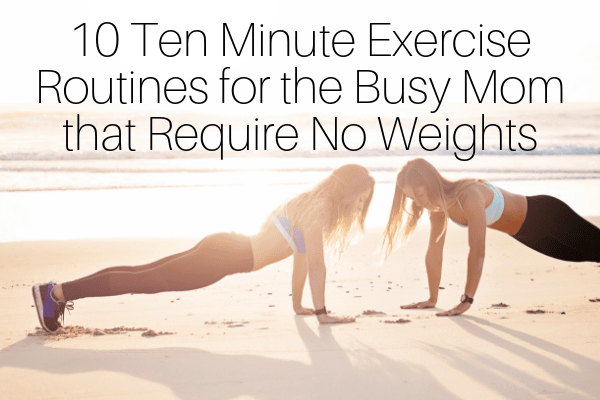 10 Ten Minute Exercise Routines for the Busy Mom that Require No Weights-min