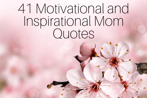 41 Motivational and Inspirational Mom Quotes