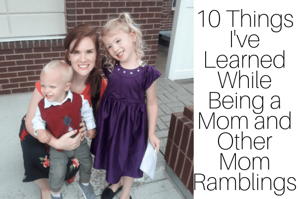 10 Things I've Learned While Being a Mom and Other Mom Ramblings-min