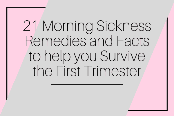 21 Morning Sickness Remedies and Facts to help you Survive the First Trimester