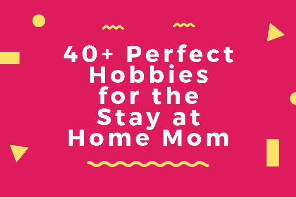 40+ Perfect Hobbies for the Stay at Home Mom-min