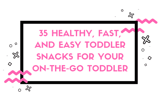35 Healthy, Fast, and Easy Toddler Snacks for your On the Go Toddler-min