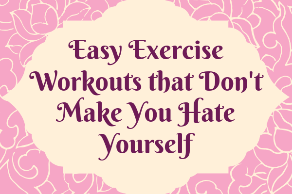 Easy Exercise Workouts that Don't Make You Hate Yourself-min
