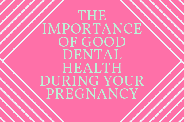 The Importance of Good Dental Health During Your Pregnancy-min
